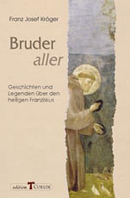 Bruder aller - Geschichten und Legenden über den heiligen Franziskus